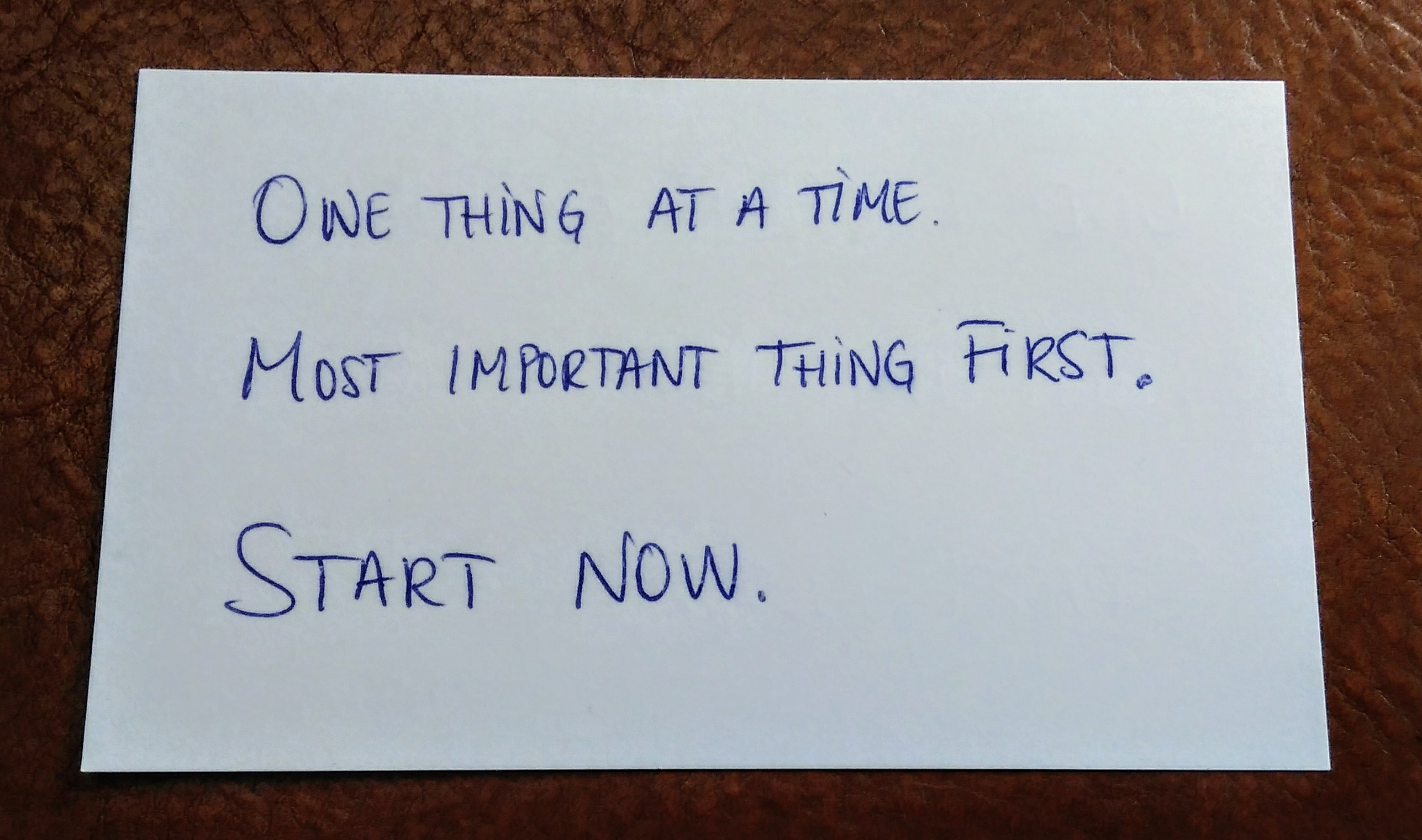 One thing at a time. Most important thing first. Start now.